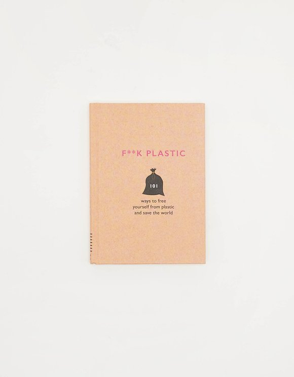 F**CK Plastic: 101 Ways to Free Yourself from Plastic and Save the World